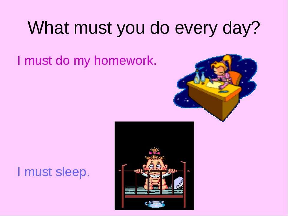 What must you do every day? I must do my homework. I must sleep.