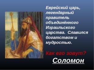 Eврейский царь, легендарный правитель объединённого Израильского царства. Cл