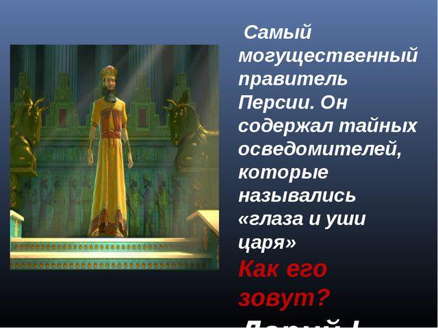 Самый могущественный правитель Персии. Он содержал тайных осведомителей, кот...