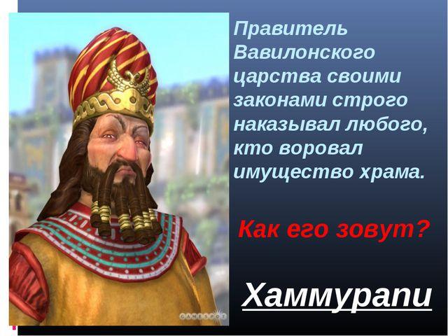 Правитель Вавилонского царства своими законами строго наказывал любого, кто в...