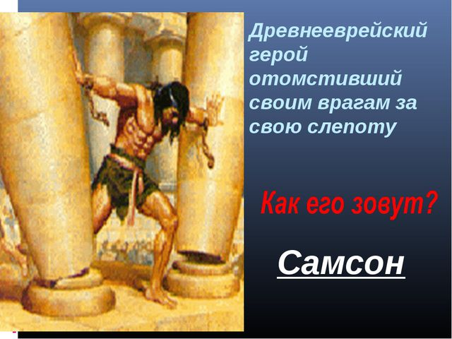 Древнееврейский герой отомстивший своим врагам за свою слепоту Самсон