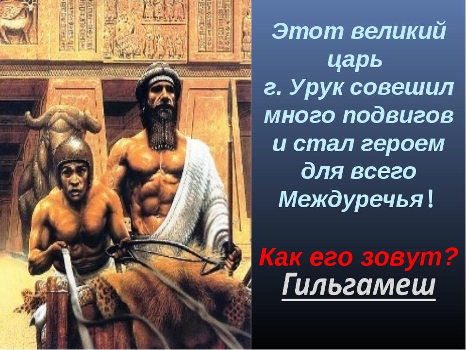 Этот великий царь г. Урук совешил много подвигов и стал героем для всего Межд...