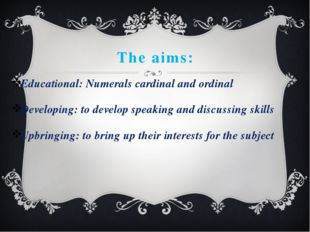 The aims: Educational: Numerals cardinal and ordinal Developing: to develop s