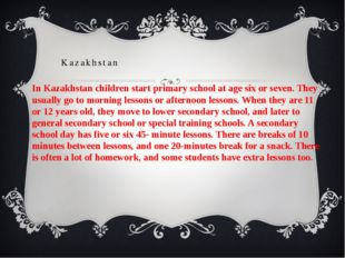 In Kazakhstan children start primary school at age six or seven. They usually
