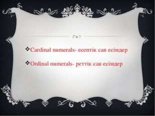 Cardinal numerals- есептік сан есімдер Ordinal numerals- реттік сан есімдер