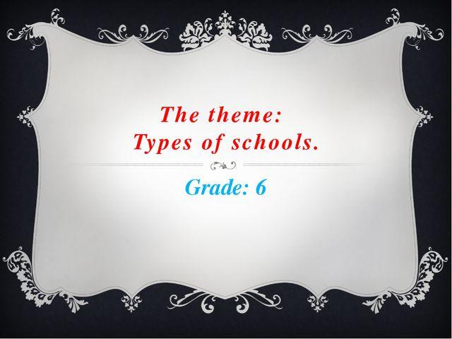 The theme: Types of schools. Grade: 6