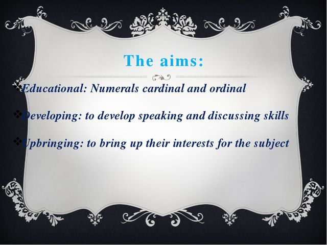 The aims: Educational: Numerals cardinal and ordinal Developing: to develop s...