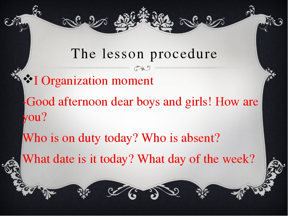 The lesson procedure I Organization moment -Good afternoon dear boys and girl...