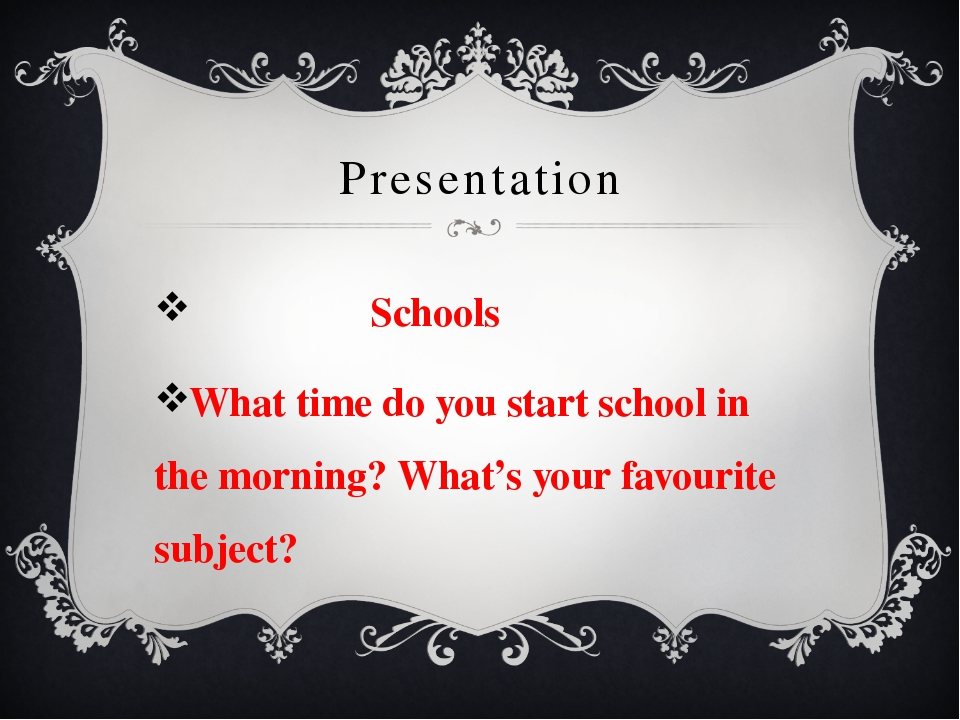 Presentation Schools What time do you start school in the morning? What's you...