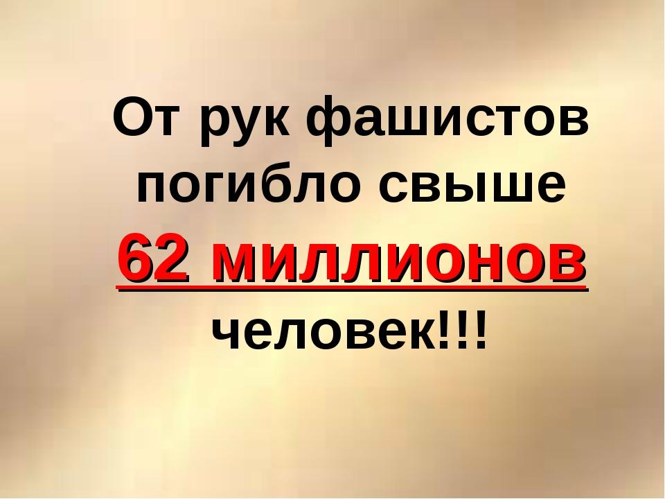 От рук фашистов погибло свыше 62 миллионов человек!!!