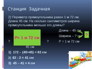 Станция Задачная 2) Периметр прямоугольника равен 1 м 72 см. Длина 45 см. На