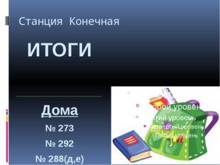 Станция Конечная ИТОГИ Дома № 273 № 292 № 288(д,е)