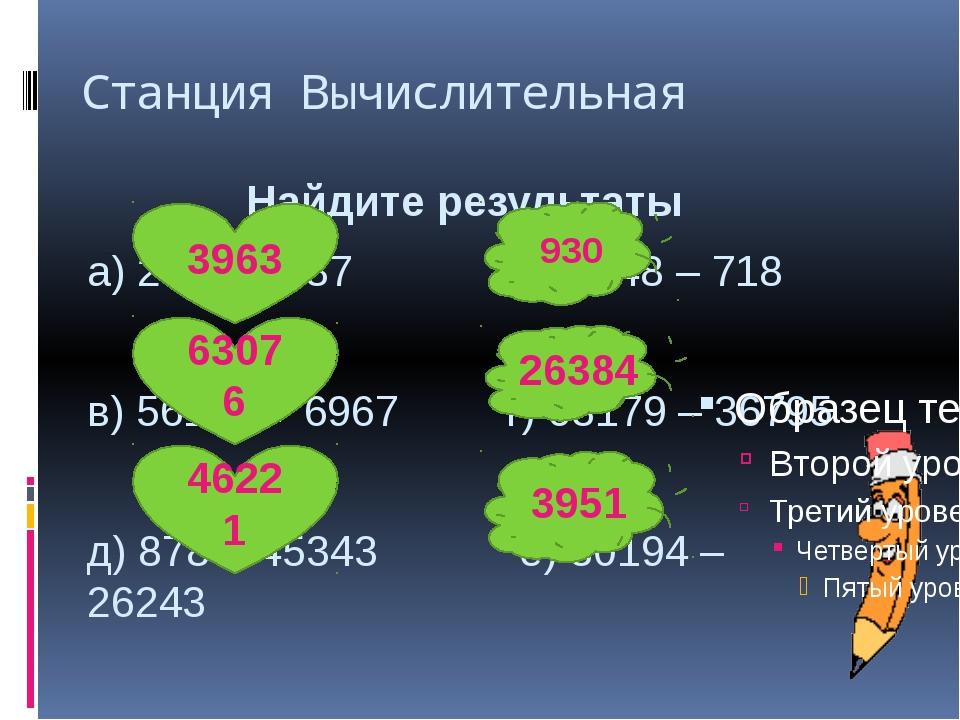 Станция Вычислительная Найдите результаты а) 2976 + 987 б) 1648 – 718 в) 5610...