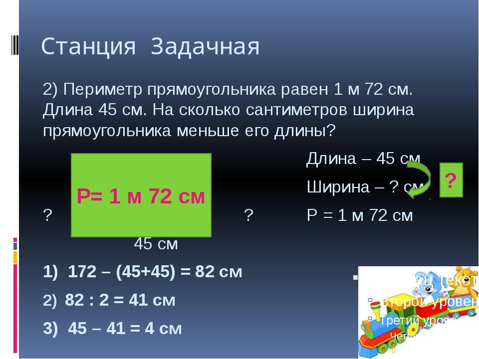 Станция Задачная 2) Периметр прямоугольника равен 1 м 72 см. Длина 45 см. На...
