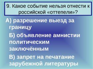 9. Какое событие нельзя отнести к российской «оттепели»? А) разрешение выезд
