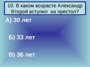10. В каком возрасте Александр Второй вступил на престол? А) 30 лет Б) 33 ле