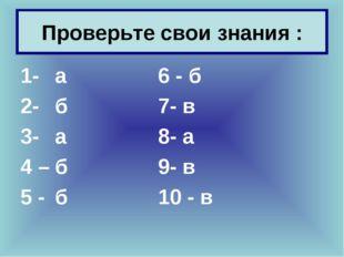 Проверьте свои знания : 1-а6 - б 2- б7- в 3- а8- а 4 –б9- в 5