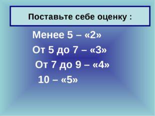 Поставьте себе оценку : Менее 5 – «2» От 5 до 7 – «3» От 7 до 9 – «4» 10 – «5»