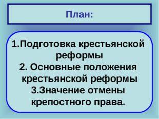 План: Подготовка крестьянской реформы 2. Основные положения крестьянской рефо