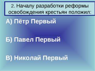 2. Началу разработки реформы освобождения крестьян положил: А) Пётр Первый Б)
