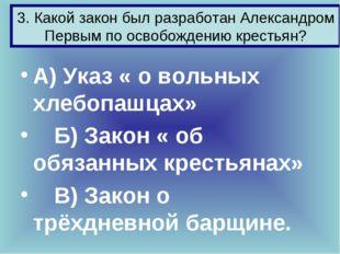 3. Какой закон был разработан Александром Первым по освобождению крестьян? А)