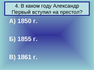 4. В каком году Александр Первый вступил на престол? А) 1850 г. Б) 1855 г. В