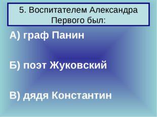 5. Воспитателем Александра Первого был: А) граф Панин Б) поэт Жуковский В) дя