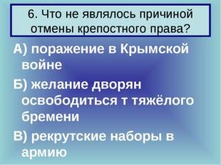 6. Что не являлось причиной отмены крепостного права? А) поражение в Крымской
