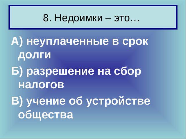 8. Недоимки – это… А) неуплаченные в срок долги Б) разрешение на сбор налогов...