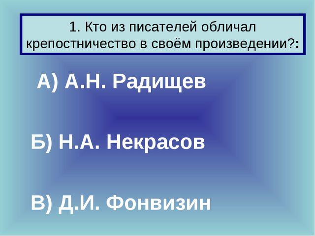 А) А.Н. Радищев Б) Н.А. Некрасов В) Д.И. Фонвизин 1. Кто из писателей обли...