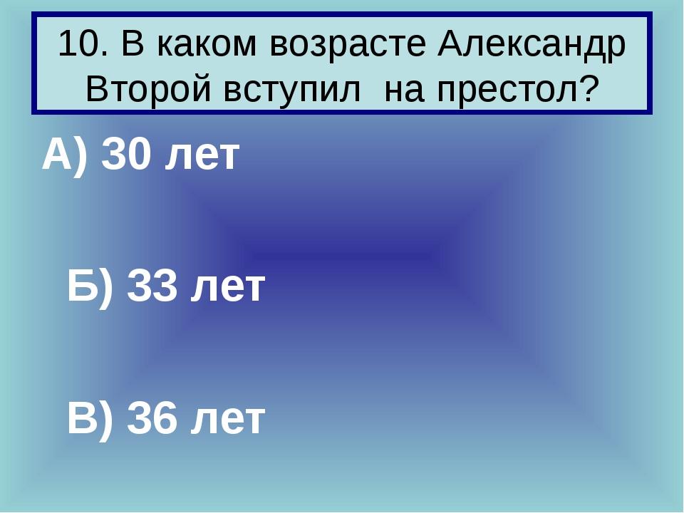 10. В каком возрасте Александр Второй вступил на престол? А) 30 лет Б) 33 ле...