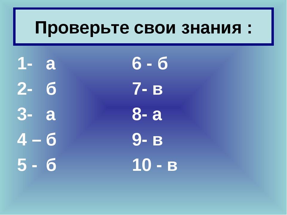 Проверьте свои знания : 1-а6 - б 2- б7- в 3- а8- а 4 –б9- в 5...