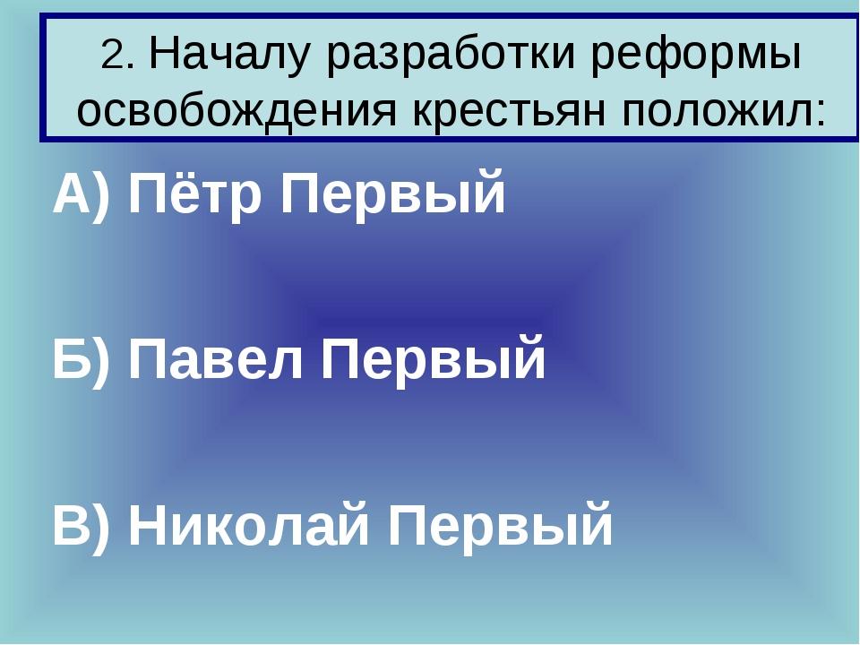 2. Началу разработки реформы освобождения крестьян положил: А) Пётр Первый Б)...