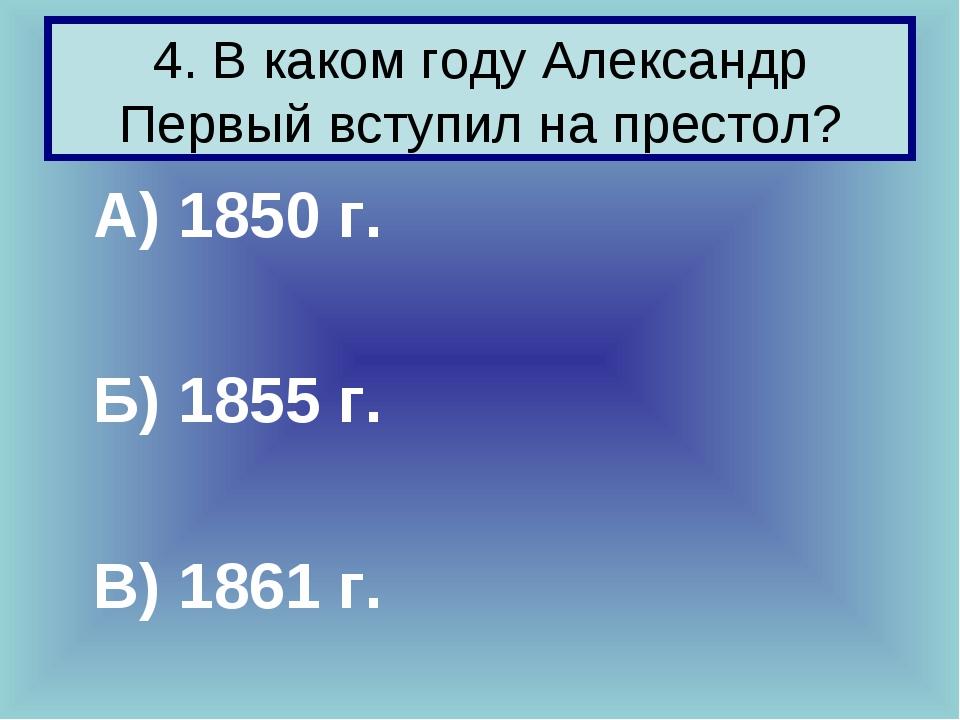 4. В каком году Александр Первый вступил на престол? А) 1850 г. Б) 1855 г. В...