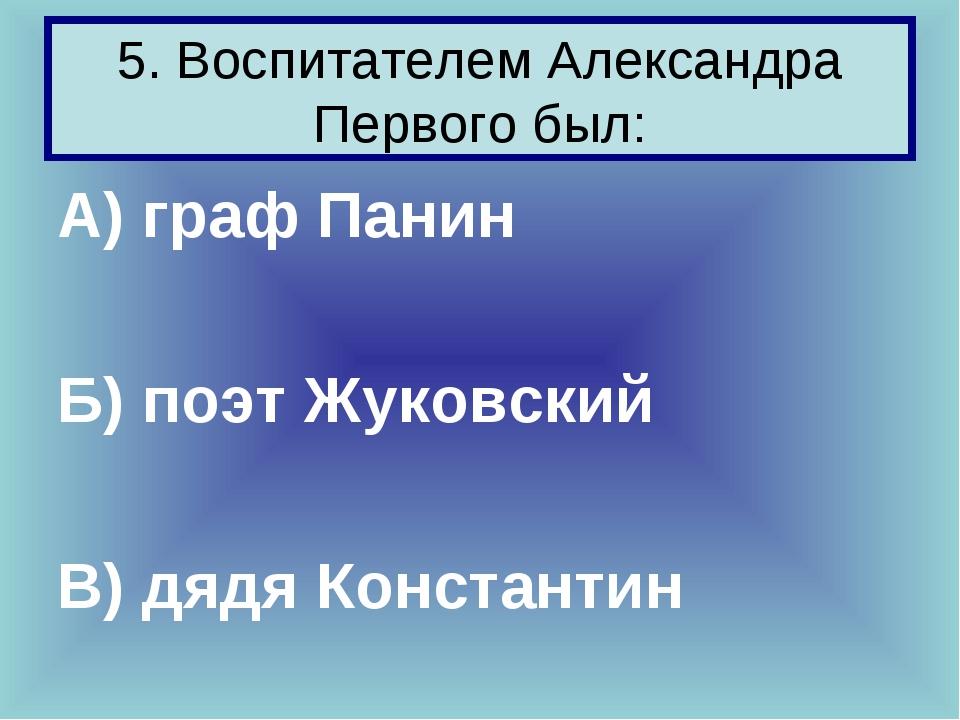 5. Воспитателем Александра Первого был: А) граф Панин Б) поэт Жуковский В) дя...