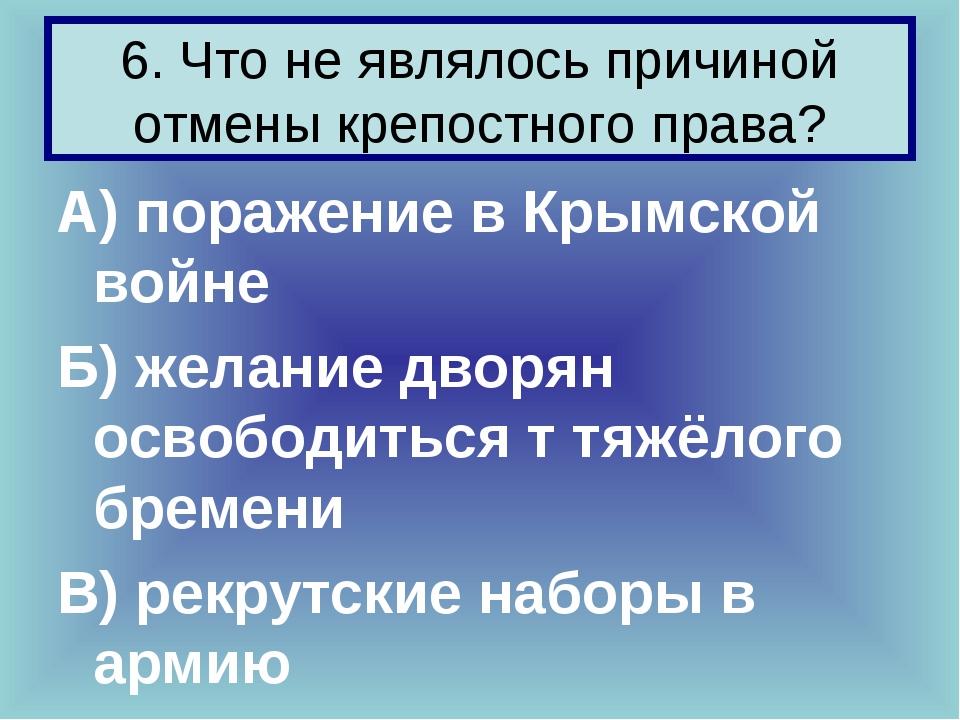 6. Что не являлось причиной отмены крепостного права? А) поражение в Крымской...