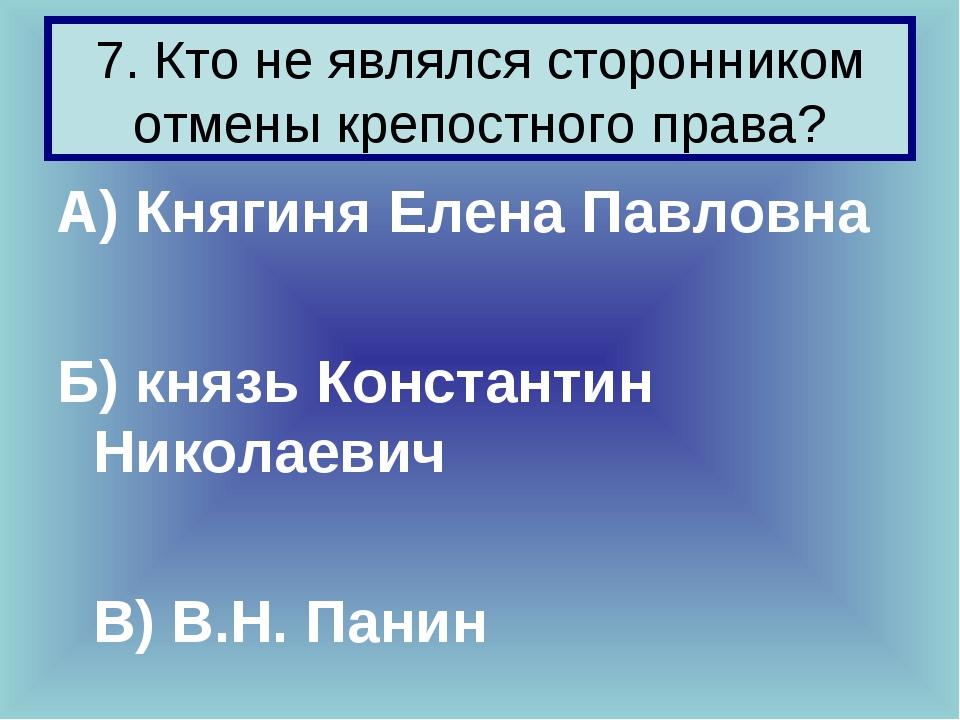 7. Кто не являлся сторонником отмены крепостного права? А) Княгиня Елена Павл...