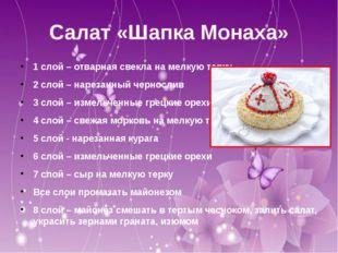 Салат «Шапка Монаха» 1 слой – отварная свекла на мелкую терку 2 слой – нареза