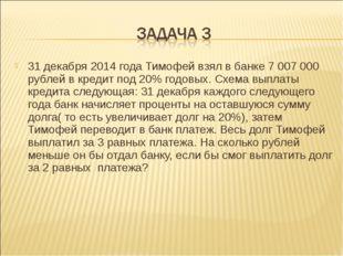 31 декабря 2014 года Тимофей взял в банке 7007000 рублей в кредит под 20% г
