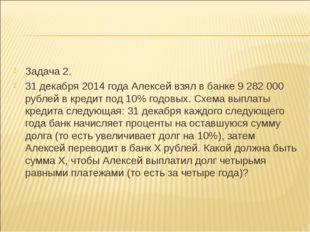 Задача 2. 31 декабря 2014 года Алексей взял в банке 9282000 рублей в кредит