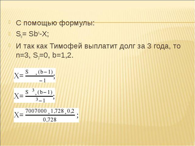 С помощью формулы: Sn= Sbn-X; И так как Тимофей выплатит долг за 3 года, то n...