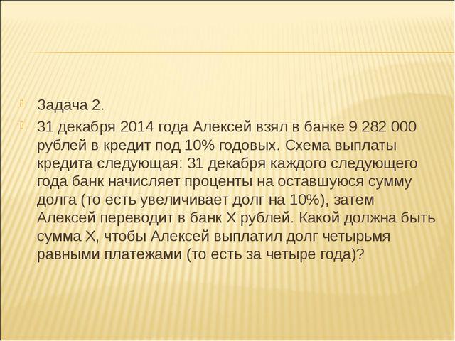 Задача 2. 31 декабря 2014 года Алексей взял в банке 9282000 рублей в кредит...