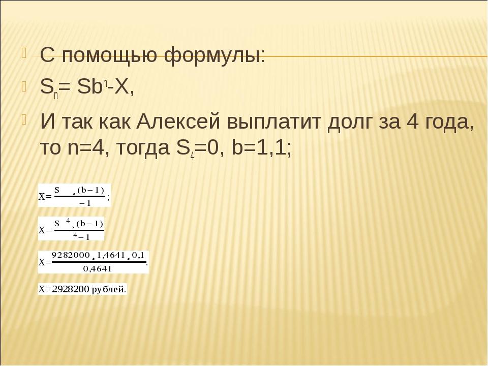 С помощью формулы: Sn= Sbn-X, И так как Алексей выплатит долг за 4 года, то n...