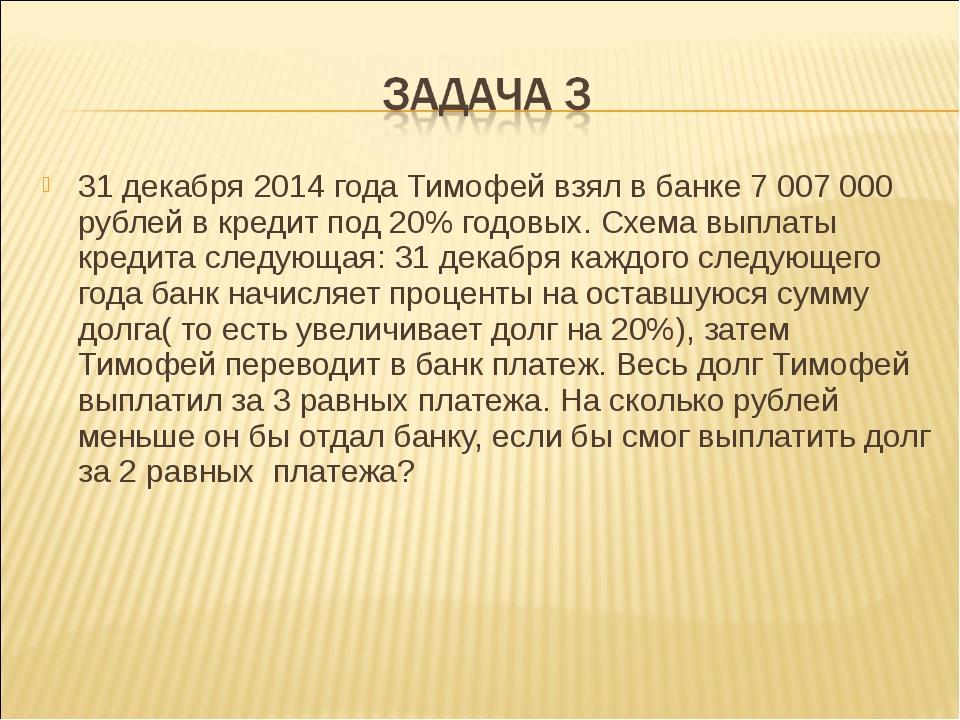 31 декабря 2014 года Тимофей взял в банке 7007000 рублей в кредит под 20% г...