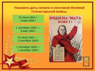 Назовите даты начала и окончания Великой Отечественной войны. 22 июня 1941 г-