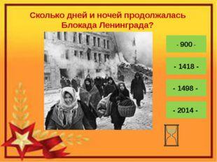 Сколько дней и ночей продолжалась Блокада Ленинграда? - 900 - - 1418 - - 1498