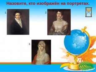 Назовите, кто изображён на портретах. 1. 2. 3.