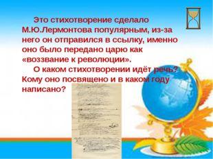 Это стихотворение сделало М.Ю.Лермонтова популярным, из-за него он отправилс