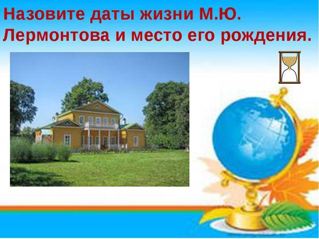 Назовите даты жизни М.Ю. Лермонтова и место его рождения.
