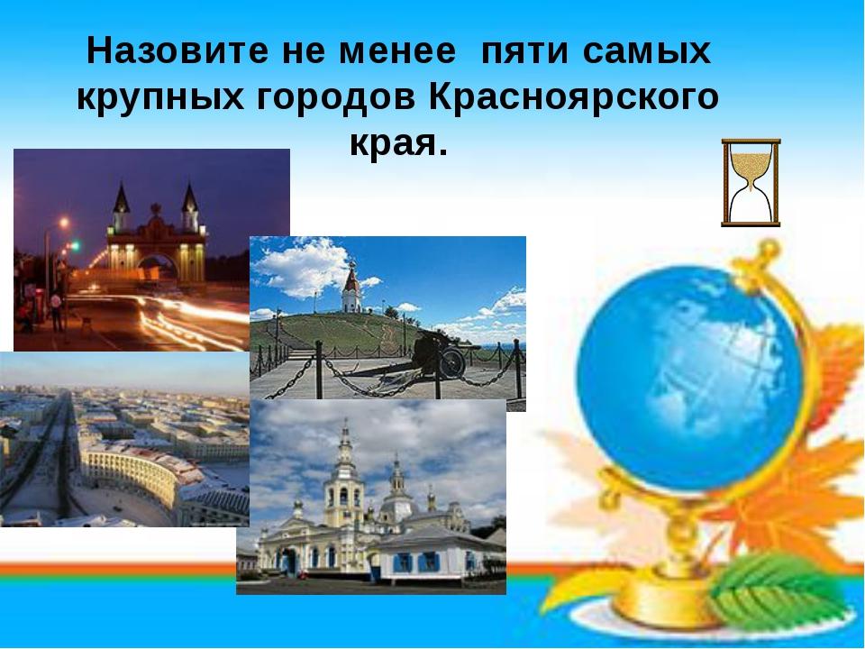 Назовите не менее пяти самых крупных городов Красноярского края.